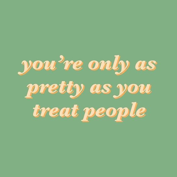 you're only as pretty as you treat people