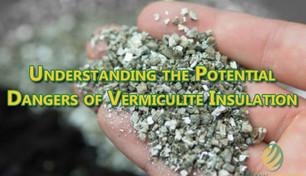 Understanding the Potential Dangers of Vermiculite Insulation.