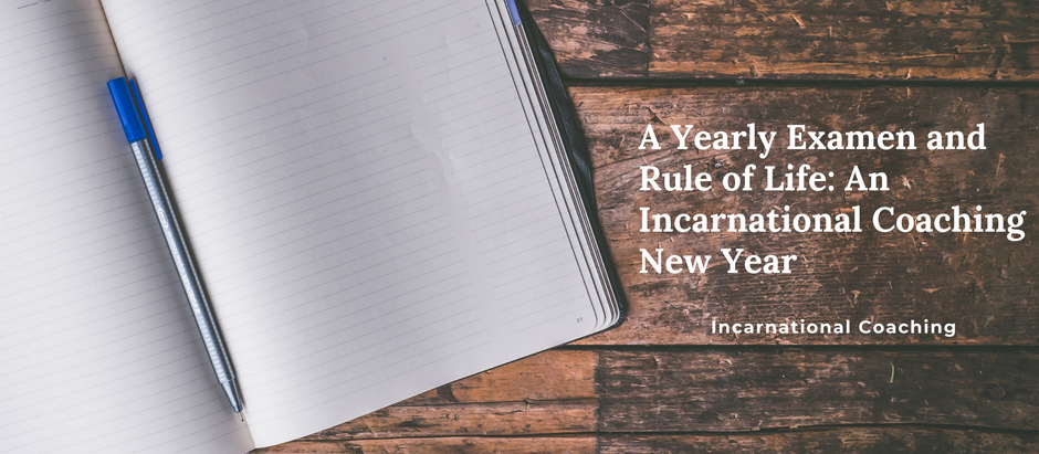 A Yearly Examen and Rule of Life: An Incarnational Coaching New Year