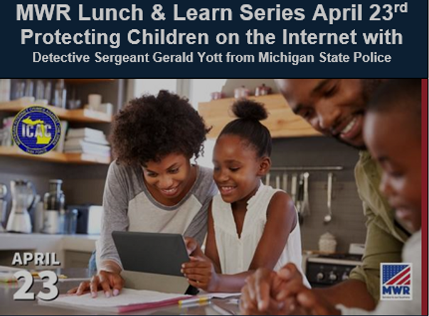 MWR Lunch & Learn Series April 23rd  Protecting Children on the Internet with Detective Sergeant Gerald Yott from Michigan State Police
