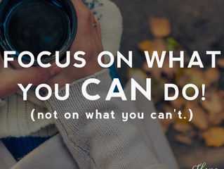 Focus on what you CAN do! (not on what you can't.)