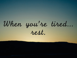 When you're tired... rest.
