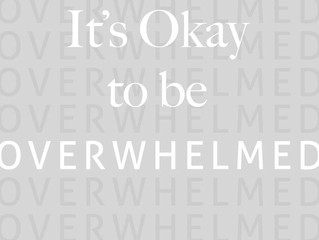 It's Okay to be OVERWHELMED.