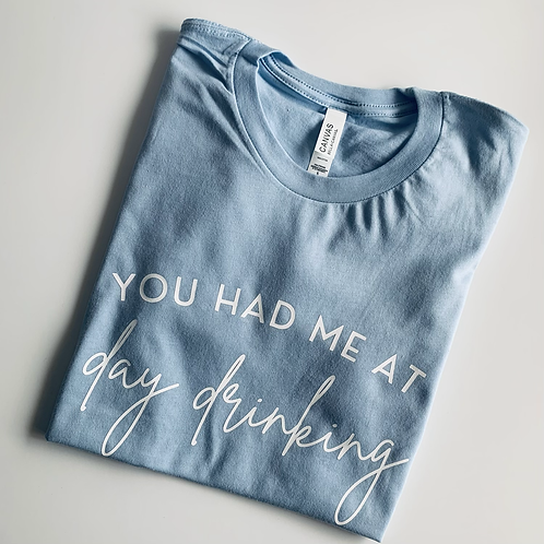 You Had Me At Day Drinking T-Shirt