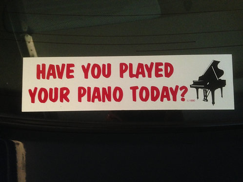 One Bumper Sticker - Have You Played Your Piano Today?