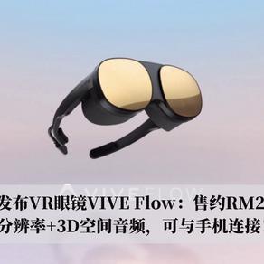 HTC发布VR眼镜VIVE Flow:3.2K分辨率+3D空间音频,可与手机连接!售约RM2073!
