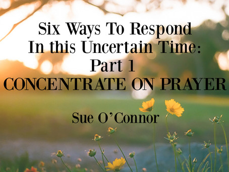 Six Ways To Respond In this Uncertain Time: Part 1  CONCENTRATE ON PRAYER