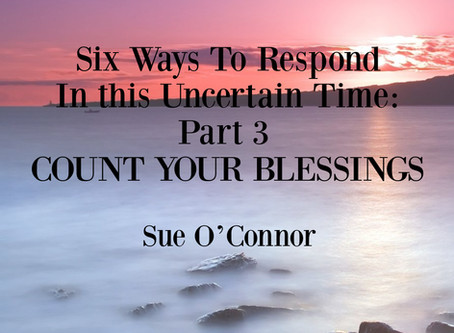 Six Ways To Respond In this Uncertain Time: Part 3, COUNT YOUR BLESSINGS
