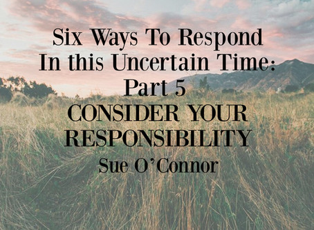 Six Ways To Respond In this Uncertain Time: Part 5, CONSIDER YOUR RESPONSIBILITY
