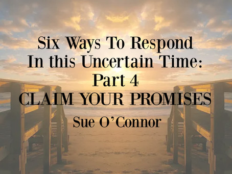 Six Ways To Respond In this Uncertain Time: Part 4, CLAIM YOUR PROMISES
