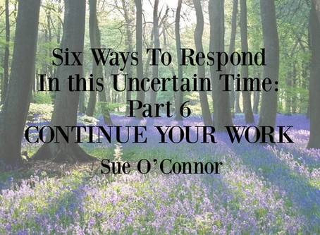 Six Ways To Respond In this Uncertain Time: Part 6, CONTINUE YOUR WORK