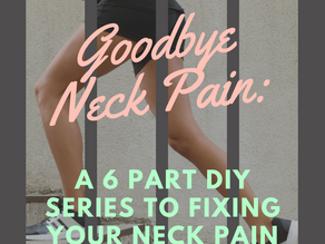 Goodbye Neck Pain: a 6 part DIY series to fixing your neck pain