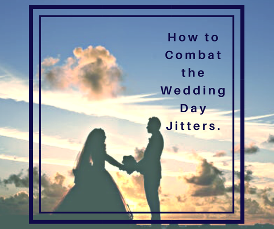 How to Combat the Wedding Day Jitters.  By Taynia Shoebotham