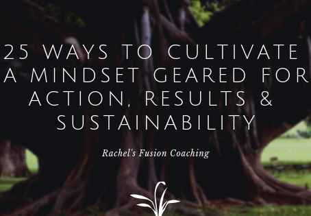 25 Ways to Cultivate a Mindset Geared for Action, Results and Sustainability