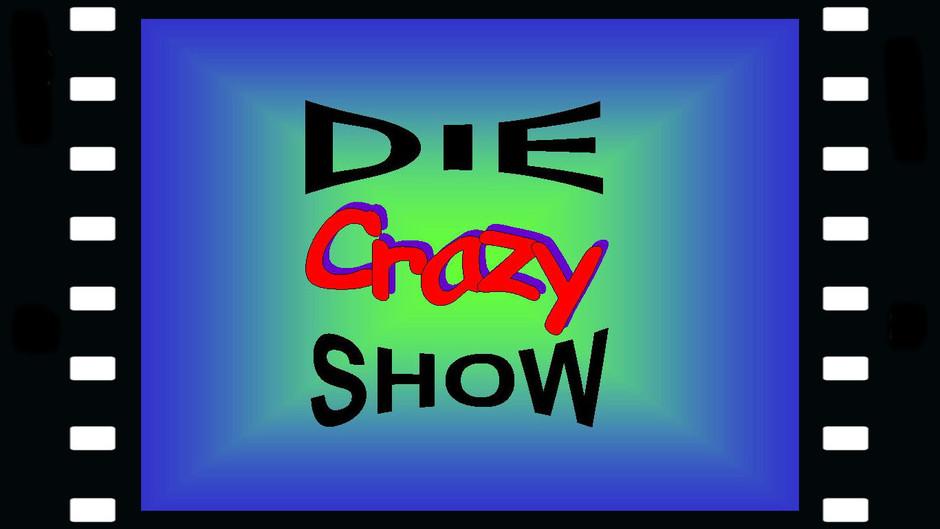 """""""DIE CRAZY SHOW"""""""
