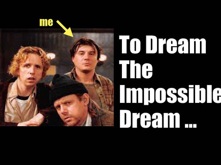 To Dream The Impossible Dream.