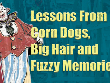 Lessons from corndogs, big hair, and fuzzy memories.