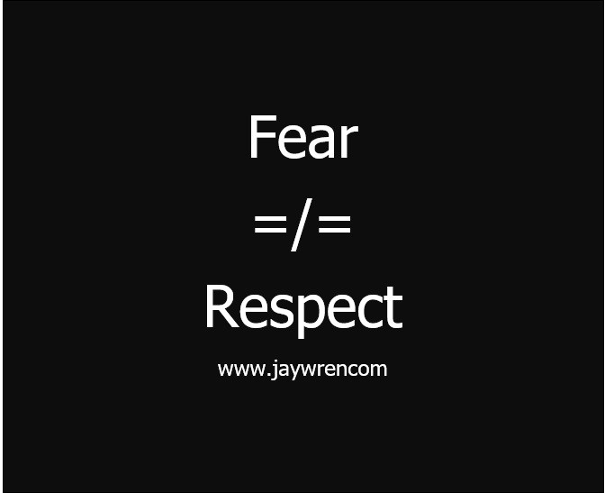 FEAR IS NOT EQUAL TO RESPECT