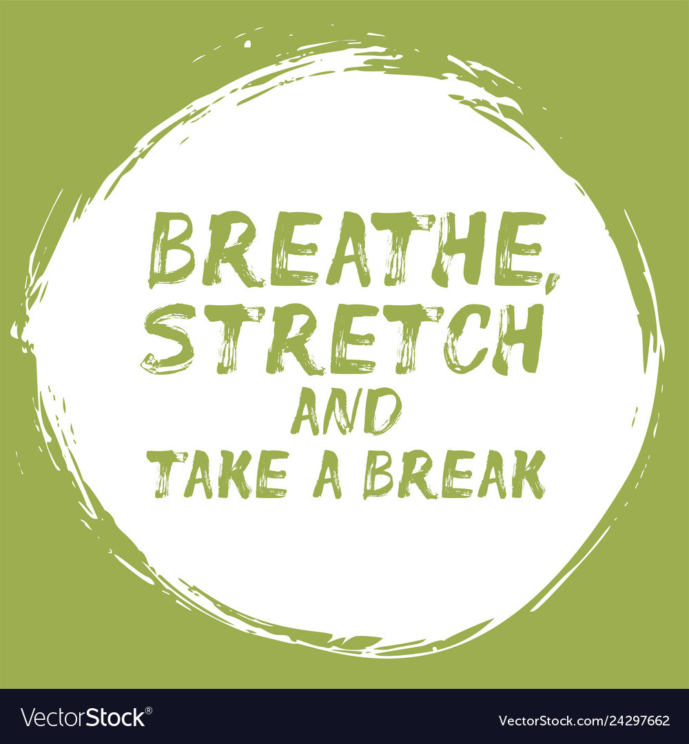 TAKE A BREAK AND BREATHE