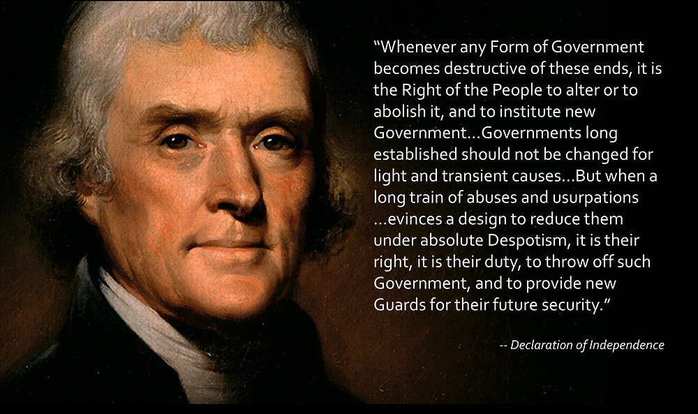 "Thomas Jefferson Declaration of Independence ""Whenever any Form of Government becomes destructive of these ends, it is the right of the people to alter or to abolish it, and to institute new government...Governments long established should not be changed for light and transient causes...But when a long train of abuses and usurpations..evinces a design to reduce them under absolute Despotism, it is their right, it is their duty, to throw off such Government, and to provide new Guards for their future security."""
