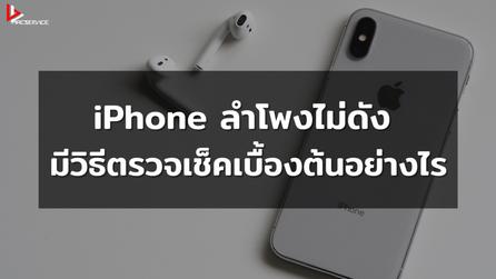 iPhone ลำโพงไม่ดัง มีวิธีตรวจเช็คเบื้องต้นอย่างไร