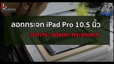 ลอกกระจก iPad Pro 10.5 นิ้ว จอแตก กระจกแตก