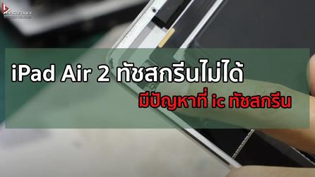 iPad Air 2 ทัชสกรีนไม่ได้ มีปัญหาที่ ic ทัชสกรีน