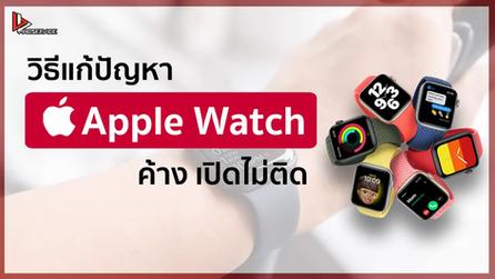 วิธีแก้ปัญหา Apple Watch ค้าง เปิดไม่ติด