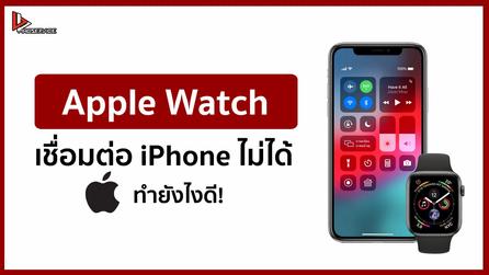 Apple Watch เชื่อมต่อ iPhone ไม่ได้ทำยังไงดี!