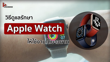 วิธีดูแลรักษา Apple Watch  ให้ใช้งานได้ยาวนาน