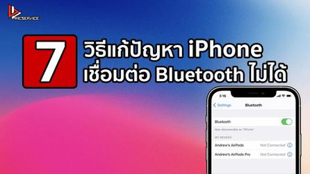 7 วิธีแก้ปัญหาเมื่อ iPhone เชื่อมต่อ Bluetooth ไม่ได้ !