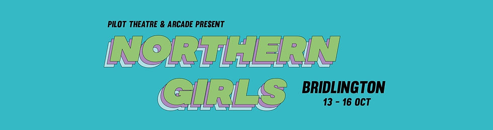 A blue tile with black writing that reads pilot theatre and arcade present. Underneath a 70's font in pale green colour with large bold letters reads northern girls. To the right, smnaller black writing that reads bridlington 13-16 Oct