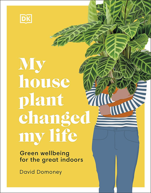My House Plant Changed My Life: Green Wellbeing for the Great Indoors BOOK