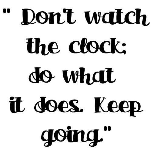 SAYING -DON'T WATCH THE CLOCK DO WHAT IT DOES. KEEP GOING.