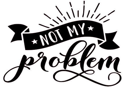 NOT MY PROBLEM 18 X 12