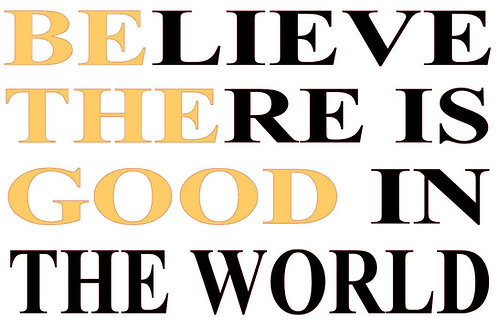 BELIEVE THERE IS GOOD IN THE WORLD 18 X 12