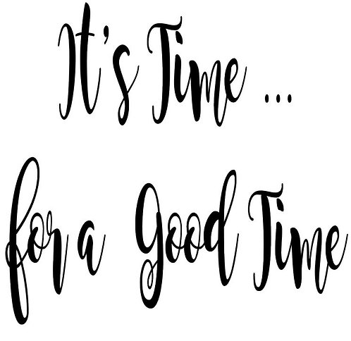 SAYING -IT'S TIME FOR A GOOD TIME