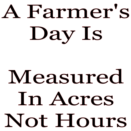 SAYING -A FARMER'S DAY IS MEASURED IN ACRES NOT HOURS