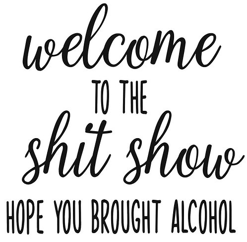 WELCOME TO THE SHIT SHOW HOPE YOU BROUGHT ALCOHOL 12 X 12