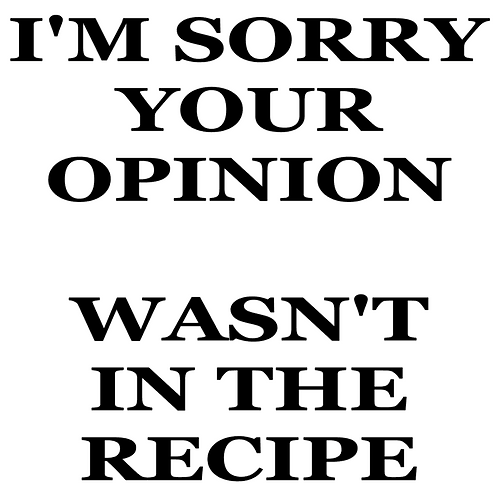 SAYING -I'M SORRY YOUR OPINION WASN'T IN THE RECIPE