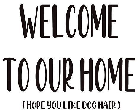 WELCOME TO OUR HOME (HOPE YOU LIKE DOG HAIR)  12X14