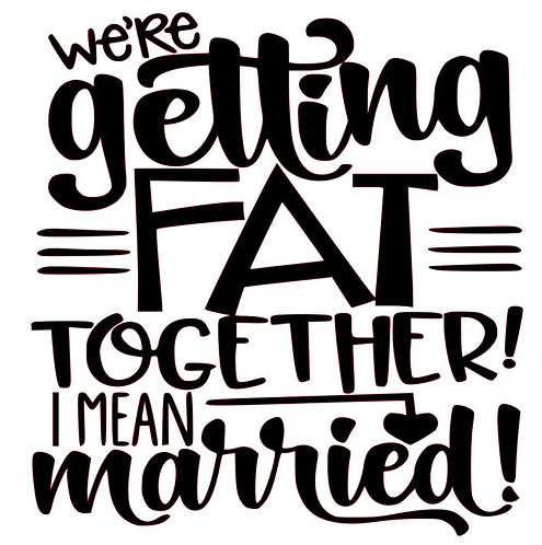 WE'RE GETTING FAT TOGETHER I MEAN MARRIED 12X12