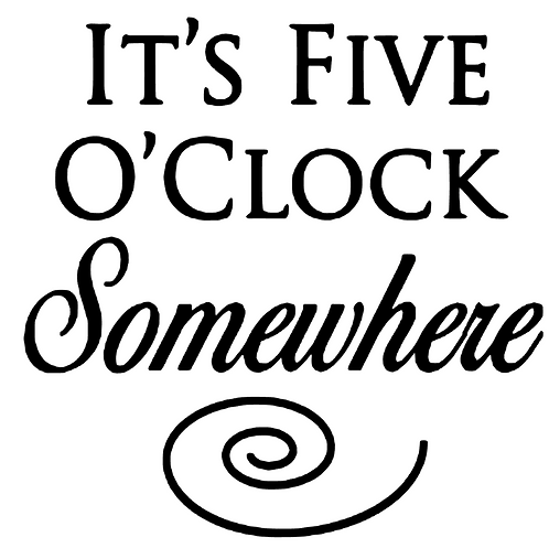 SAYING -IT'S FIVE O'CLOCK SOMEWHERE