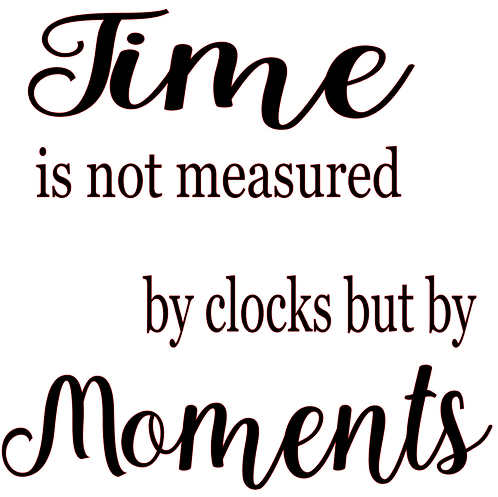 SAYING - TIME IS NOT MEASURED BY CLOCKS BUT BY MOMENTS
