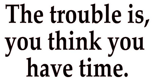 SAYING -THE TROUBLE IS, YOU THINK YOU HAVE TIME.