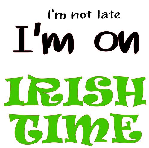 SAYING -I'M NOT LATE I'M ON IRISH TIME
