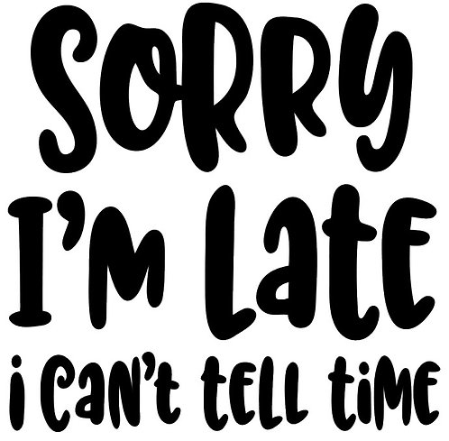 SAYING -SORRY I'M LATE I CAN'T TELL TIME