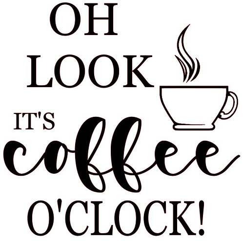 SAYING -OH LOOK IT'S COFFEE O'CLOCK