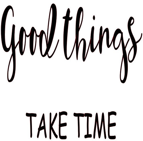 SAYING -GOOD THINGS TAKE TIME