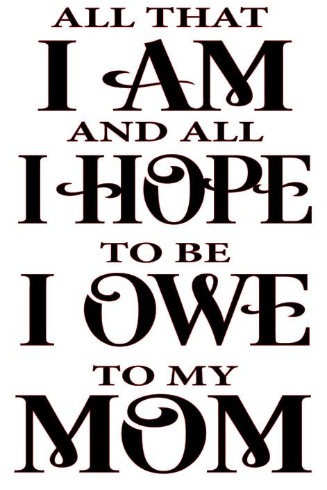 ALL THAT I AM AND I HOPE TO BE I OWE TO MY MOM 12 X 16